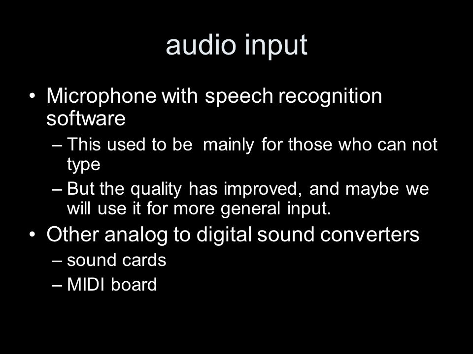 audio input Microphone with speech recognition software –This used to be mainly for those who can not type –But the quality has improved, and maybe we will use it for more general input.