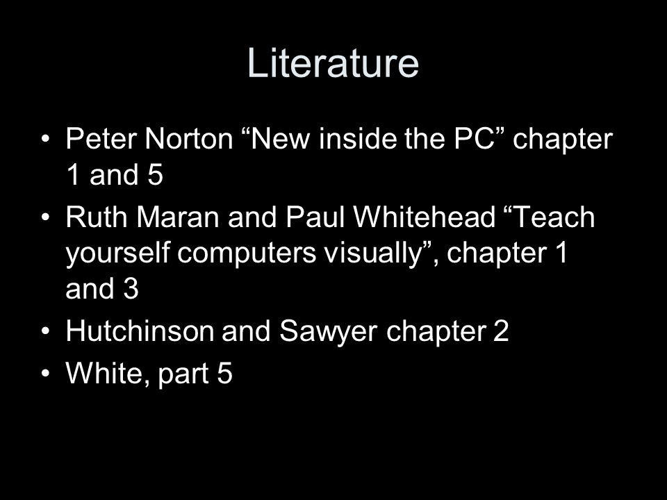 Literature Peter Norton New inside the PC chapter 1 and 5 Ruth Maran and Paul Whitehead Teach yourself computers visually, chapter 1 and 3 Hutchinson and Sawyer chapter 2 White, part 5