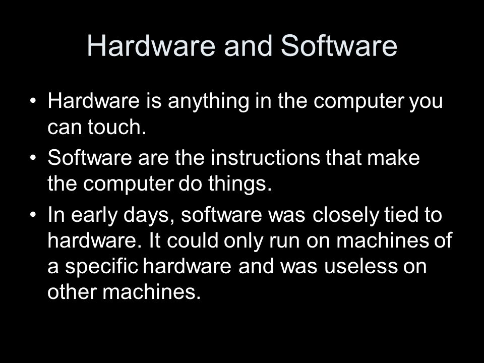 Hardware and Software Hardware is anything in the computer you can touch.
