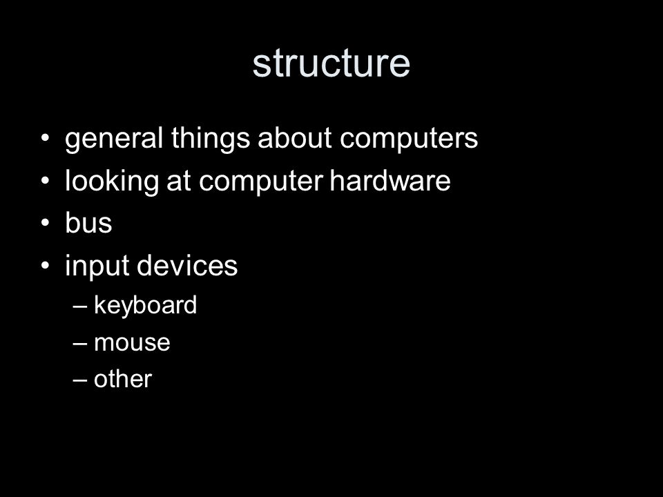 structure general things about computers looking at computer hardware bus input devices –keyboard –mouse –other