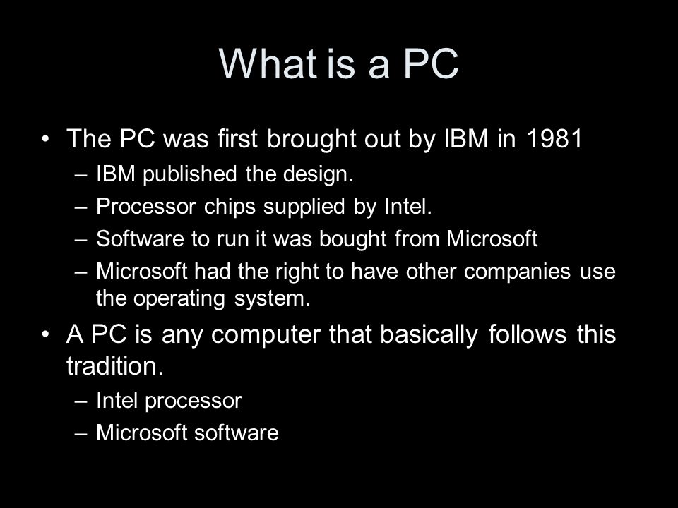 What is a PC The PC was first brought out by IBM in 1981 –IBM published the design.