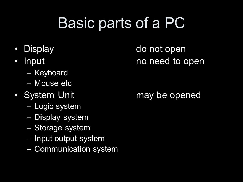Basic parts of a PC Display do not open Inputno need to open –Keyboard –Mouse etc System Unitmay be opened –Logic system –Display system –Storage system –Input output system –Communication system