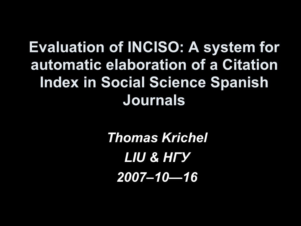 Evaluation of INCISO: A system for automatic elaboration of a Citation Index in Social Science Spanish Journals Thomas Krichel LIU & HГУ 2007–1016