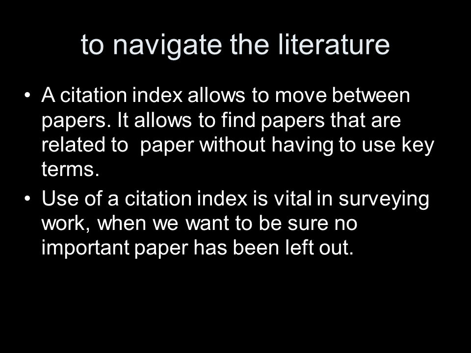 to navigate the literature A citation index allows to move between papers.