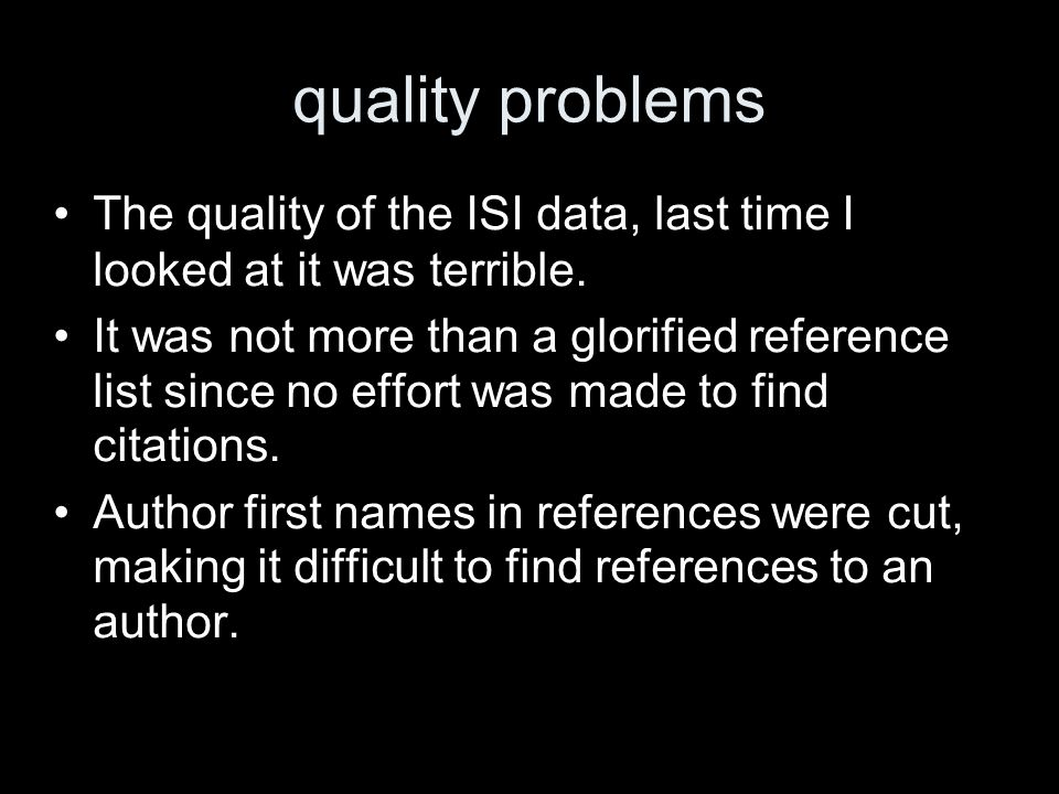 quality problems The quality of the ISI data, last time I looked at it was terrible.