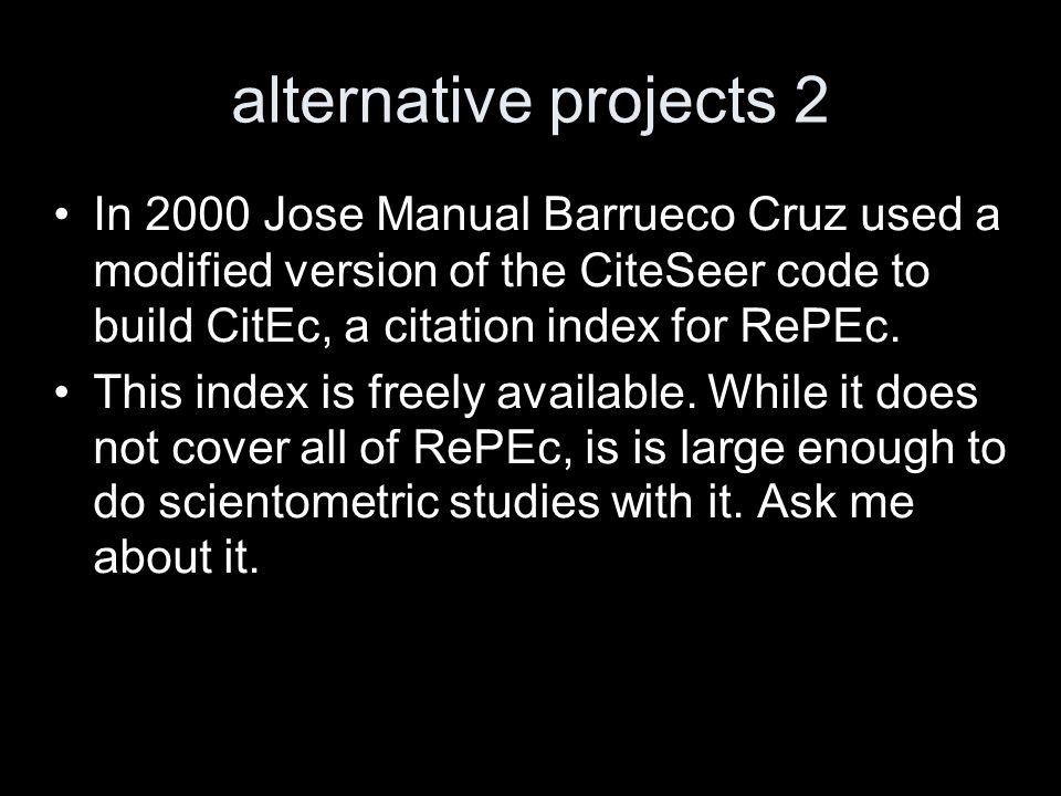 alternative projects 2 In 2000 Jose Manual Barrueco Cruz used a modified version of the CiteSeer code to build CitEc, a citation index for RePEc.