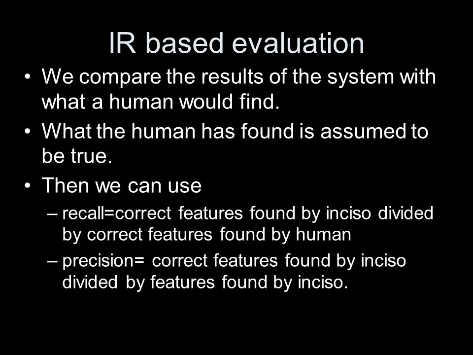 IR based evaluation We compare the results of the system with what a human would find.