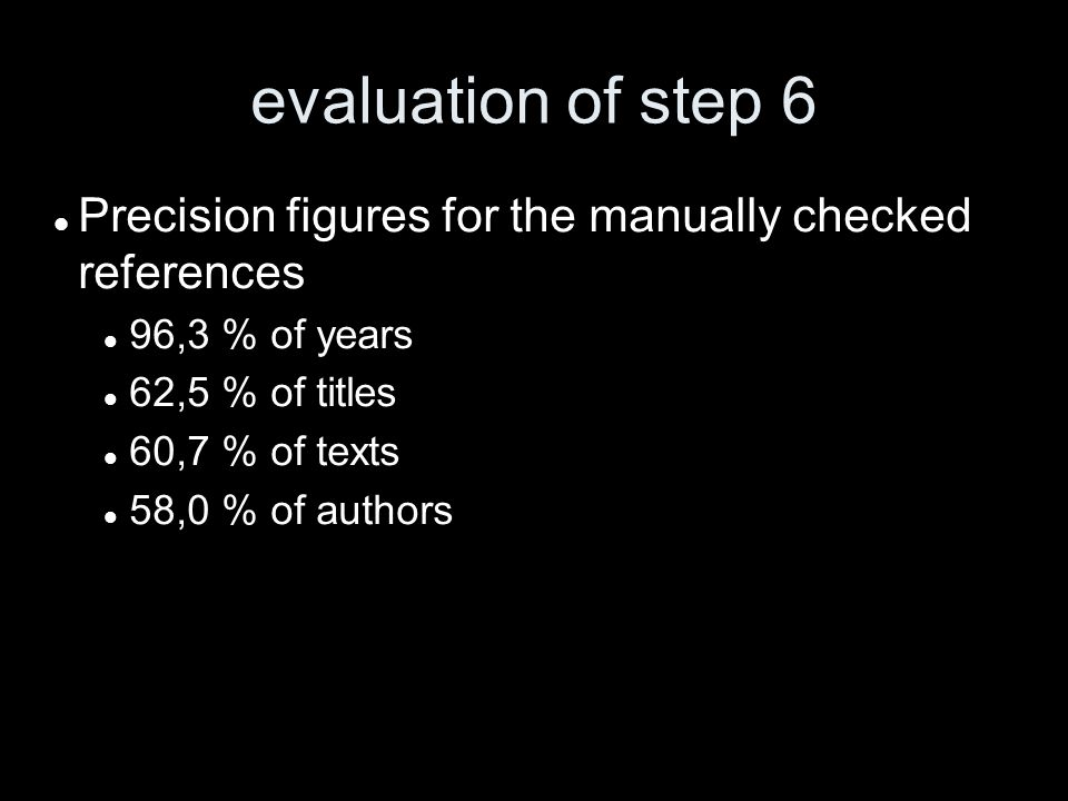 evaluation of step 6 Precision figures for the manually checked references 96,3 % of years 62,5 % of titles 60,7 % of texts 58,0 % of authors