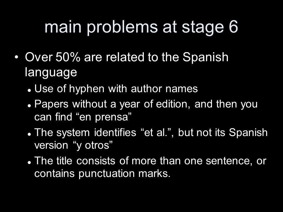 main problems at stage 6 Over 50% are related to the Spanish language Use of hyphen with author names Papers without a year of edition, and then you can find en prensa The system identifies et al., but not its Spanish version y otros The title consists of more than one sentence, or contains punctuation marks.