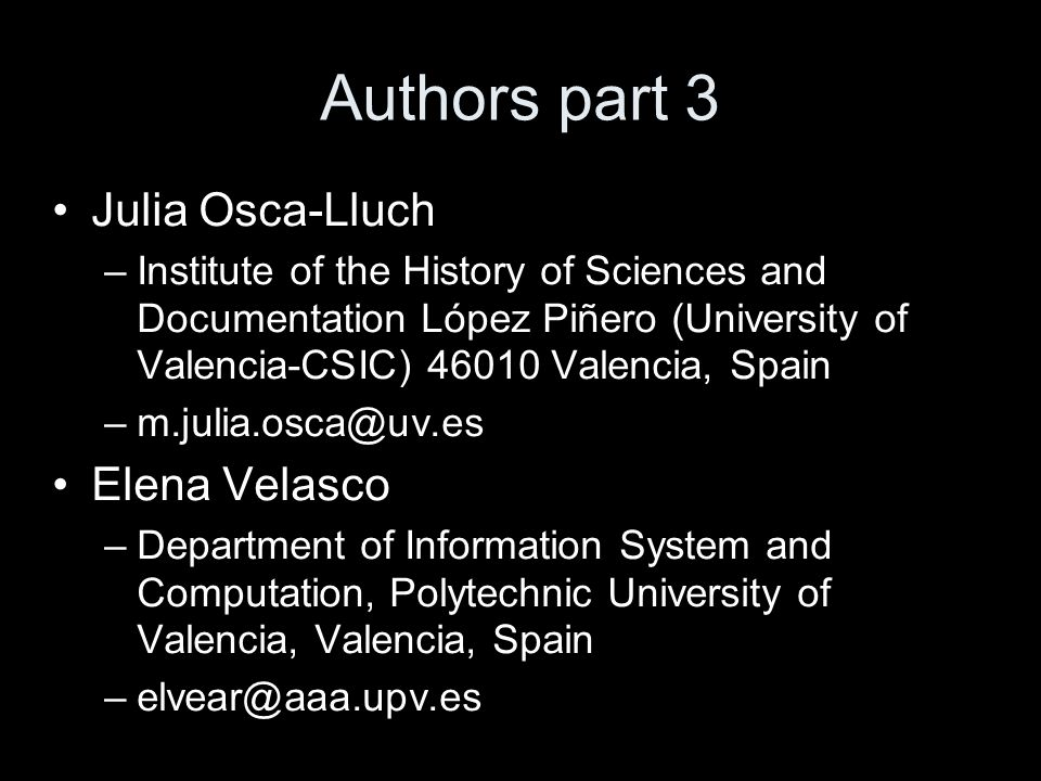 Authors part 3 Julia Osca-Lluch –Institute of the History of Sciences and Documentation López Piñero (University of Valencia-CSIC) 46010 Valencia, Spain –m.julia.osca@uv.es Elena Velasco –Department of Information System and Computation, Polytechnic University of Valencia, Valencia, Spain –elvear@aaa.upv.es