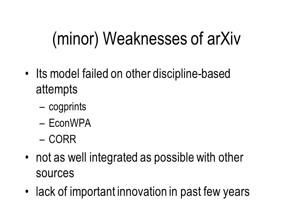 (minor) Weaknesses of arXiv Its model failed on other discipline-based attempts –cogprints –EconWPA –CORR not as well integrated as possible with other sources lack of important innovation in past few years