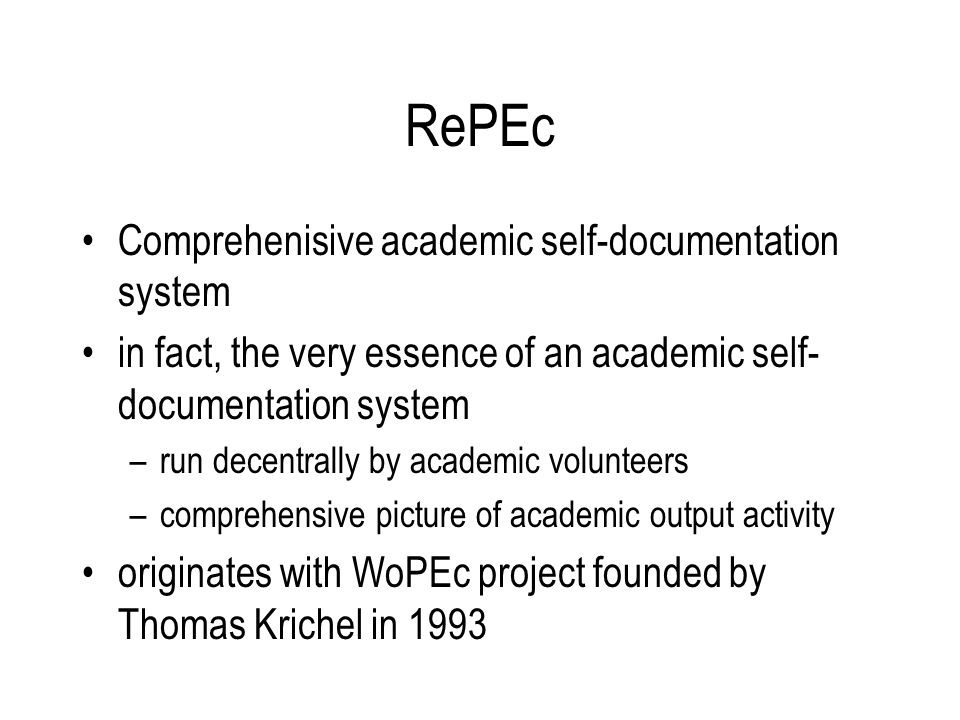 RePEc Comprehenisive academic self-documentation system in fact, the very essence of an academic self- documentation system –run decentrally by academic volunteers –comprehensive picture of academic output activity originates with WoPEc project founded by Thomas Krichel in 1993
