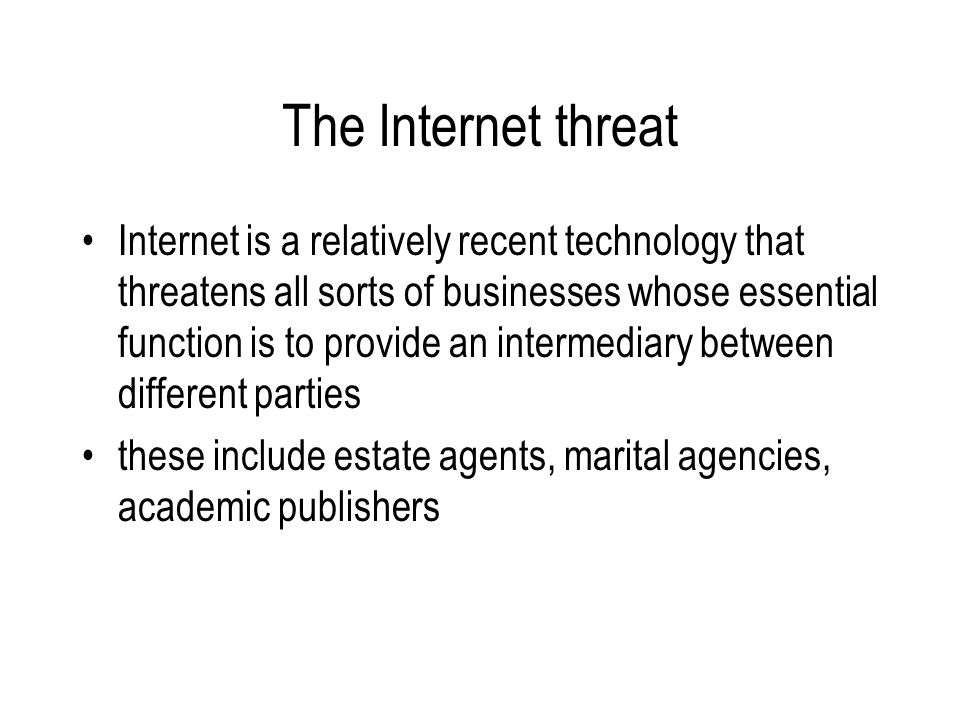The Internet threat Internet is a relatively recent technology that threatens all sorts of businesses whose essential function is to provide an intermediary between different parties these include estate agents, marital agencies, academic publishers