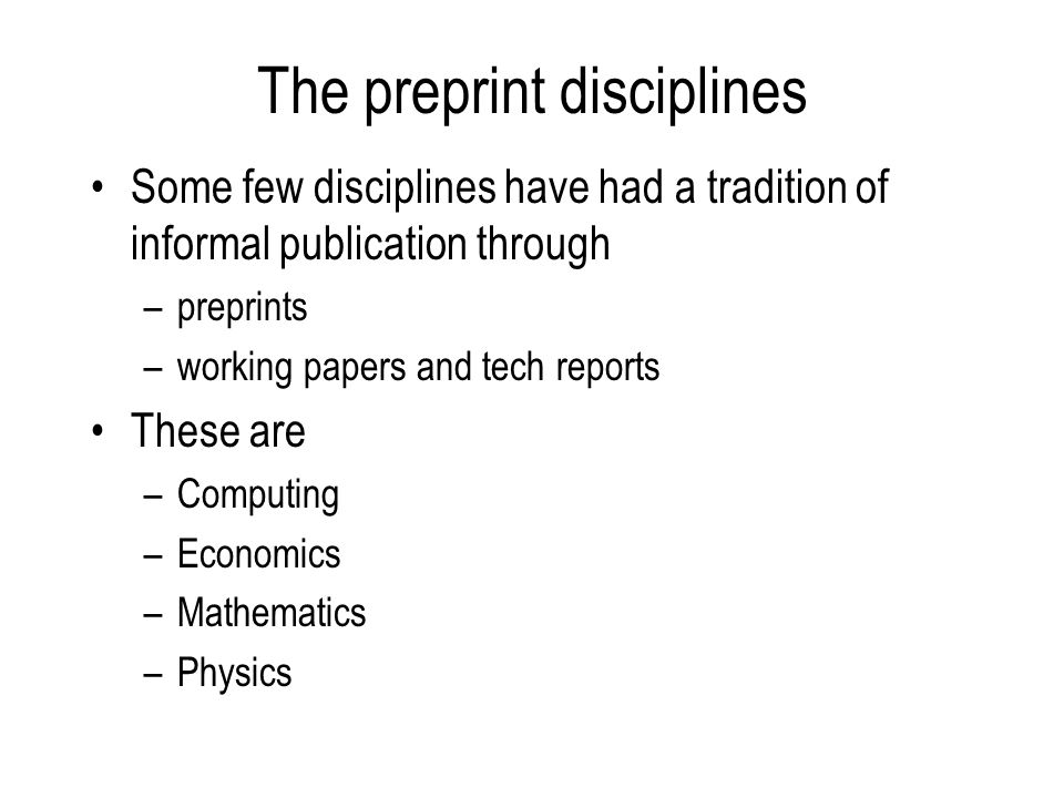 The preprint disciplines Some few disciplines have had a tradition of informal publication through –preprints –working papers and tech reports These are –Computing –Economics –Mathematics –Physics