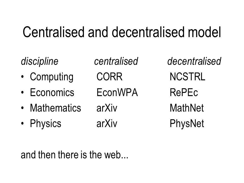 Centralised and decentralised model discipline centraliseddecentralised Computing CORR NCSTRL Economics EconWPA RePEc Mathematics arXiv MathNet Physics arXiv PhysNet and then there is the web...