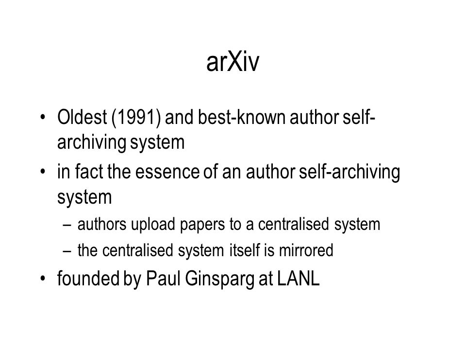 arXiv Oldest (1991) and best-known author self- archiving system in fact the essence of an author self-archiving system –authors upload papers to a centralised system –the centralised system itself is mirrored founded by Paul Ginsparg at LANL