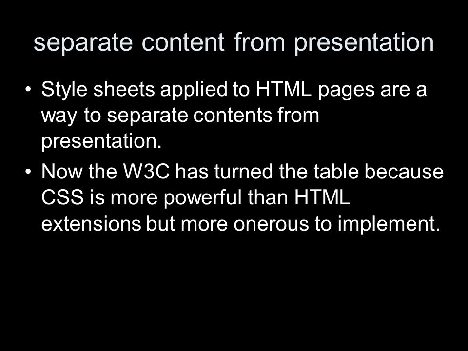 separate content from presentation Style sheets applied to HTML pages are a way to separate contents from presentation.