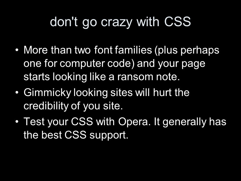 don t go crazy with CSS More than two font families (plus perhaps one for computer code) and your page starts looking like a ransom note.