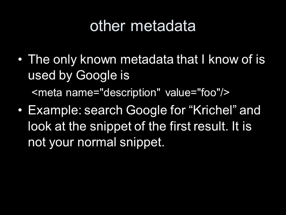 other metadata The only known metadata that I know of is used by Google is Example: search Google for Krichel and look at the snippet of the first result.