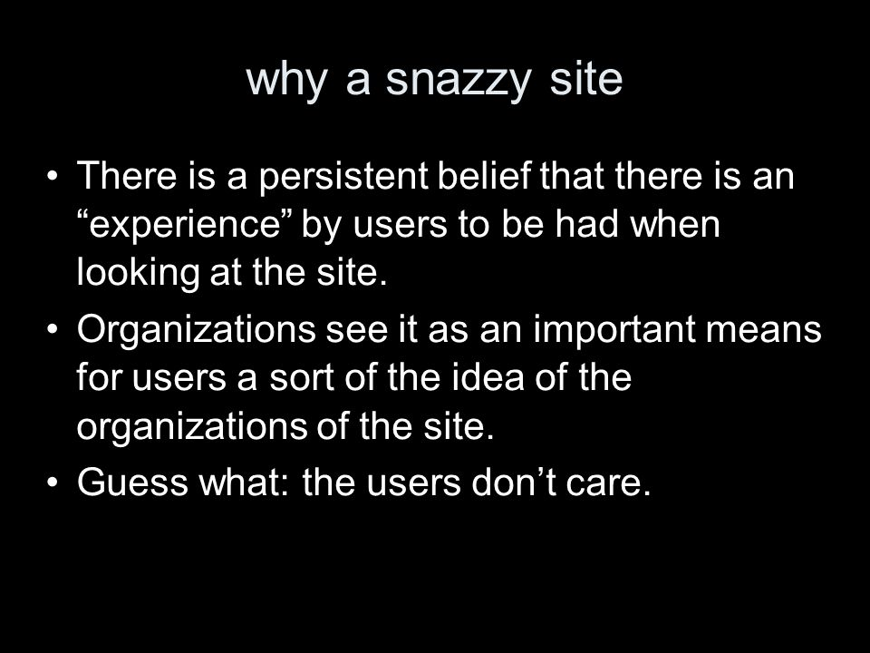 why a snazzy site There is a persistent belief that there is an experience by users to be had when looking at the site.
