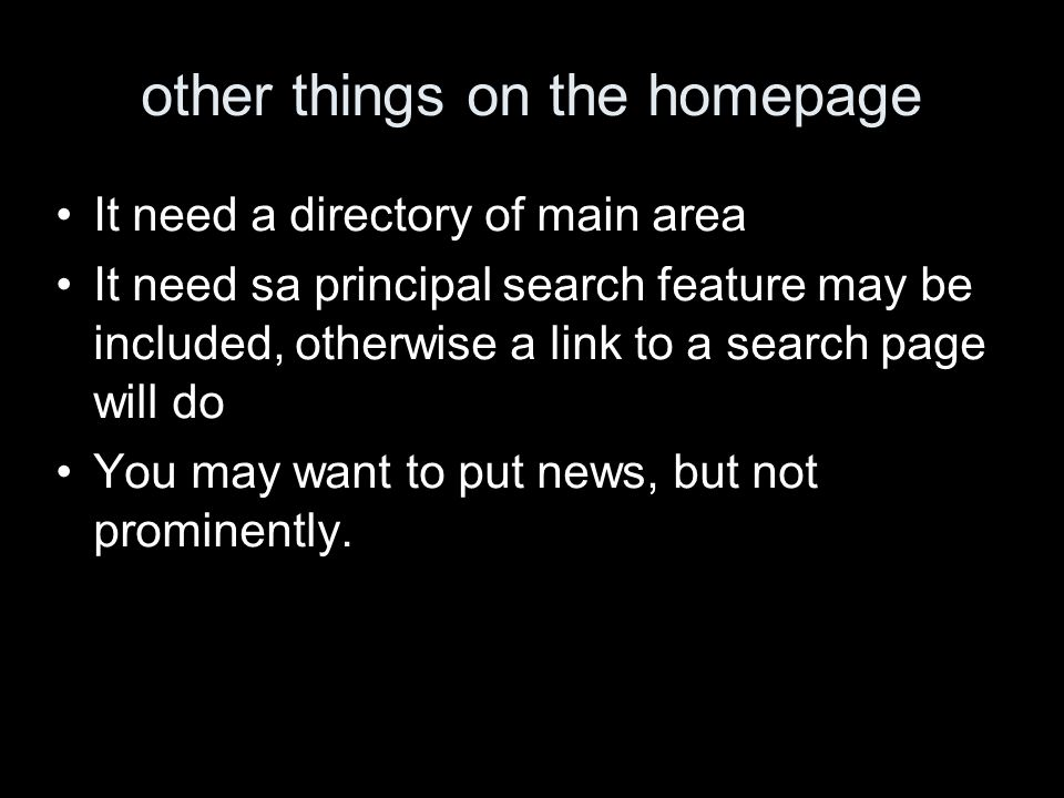 other things on the homepage It need a directory of main area It need sa principal search feature may be included, otherwise a link to a search page will do You may want to put news, but not prominently.