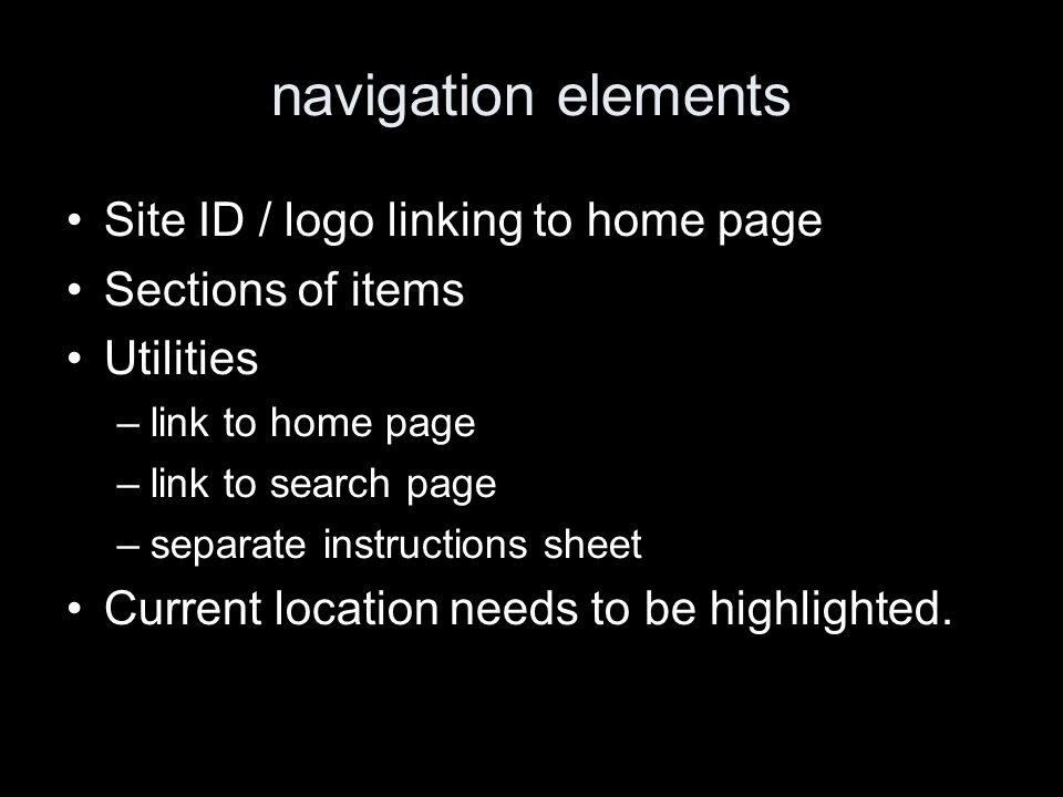 navigation elements Site ID / logo linking to home page Sections of items Utilities –link to home page –link to search page –separate instructions sheet Current location needs to be highlighted.