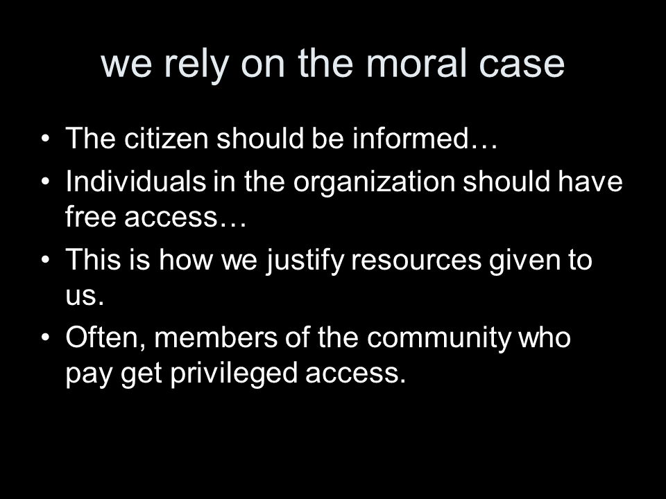 we rely on the moral case The citizen should be informed… Individuals in the organization should have free access… This is how we justify resources given to us.