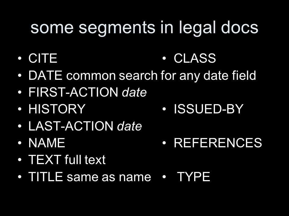 some segments in legal docs CITE CLASS DATE common search for any date field FIRST-ACTION date HISTORY ISSUED-BY LAST-ACTION date NAME REFERENCES TEXT full text TITLE same as name TYPE