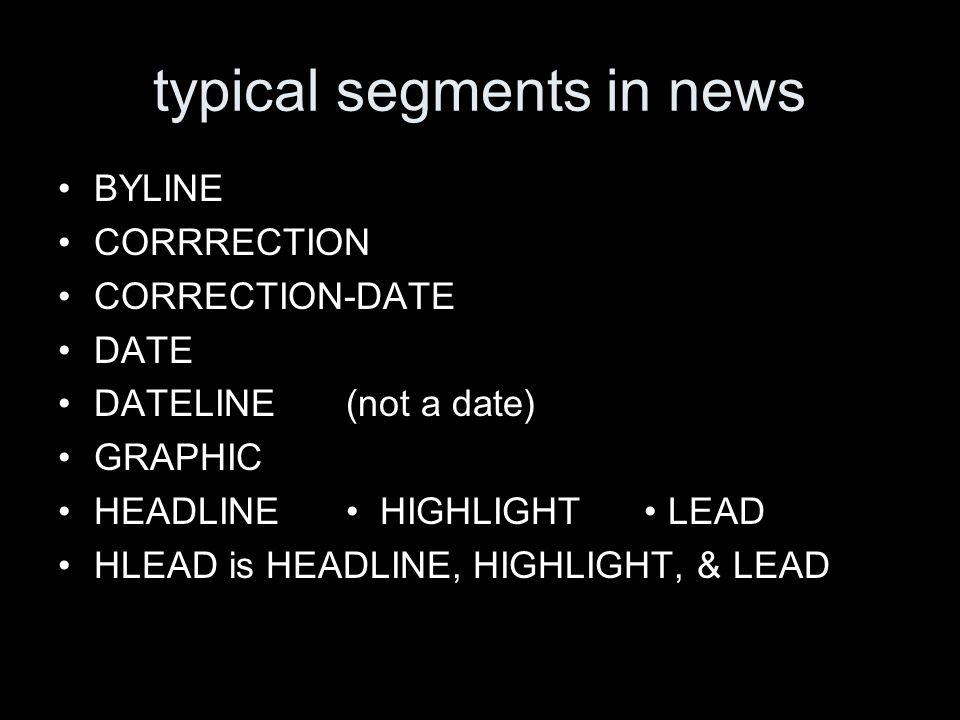 typical segments in news BYLINE CORRRECTION CORRECTION-DATE DATE DATELINE(not a date) GRAPHIC HEADLINE HIGHLIGHT LEAD HLEAD is HEADLINE, HIGHLIGHT, & LEAD