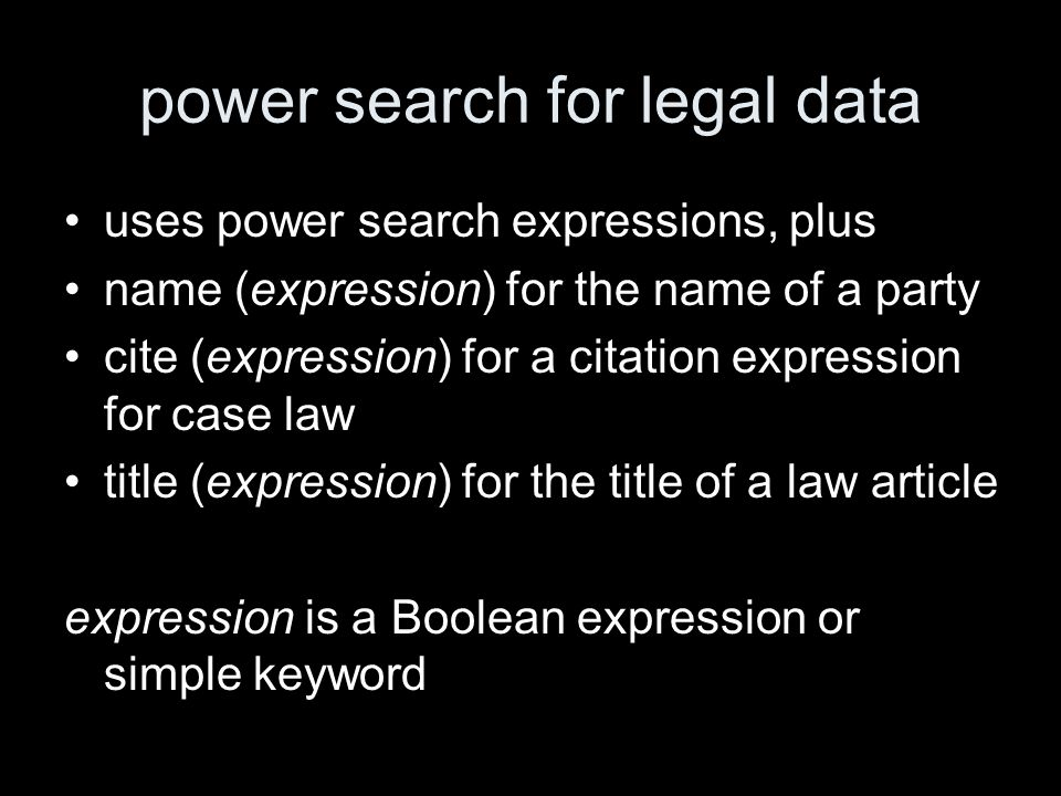 power search for legal data uses power search expressions, plus name (expression) for the name of a party cite (expression) for a citation expression for case law title (expression) for the title of a law article expression is a Boolean expression or simple keyword