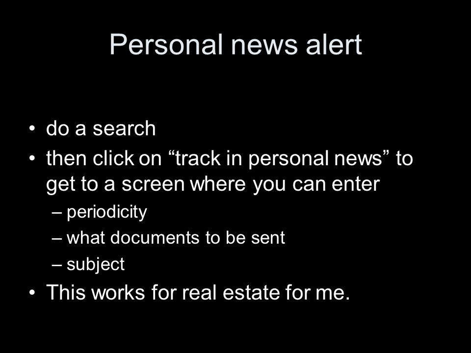 Personal news alert do a search then click on track in personal news to get to a screen where you can enter –periodicity –what documents to be sent –subject This works for real estate for me.