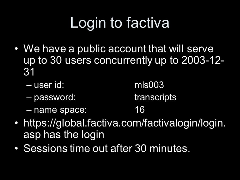 Login to factiva We have a public account that will serve up to 30 users concurrently up to 2003-12- 31 –user id: mls003 –password: transcripts –name space: 16 https://global.factiva.com/factivalogin/login.