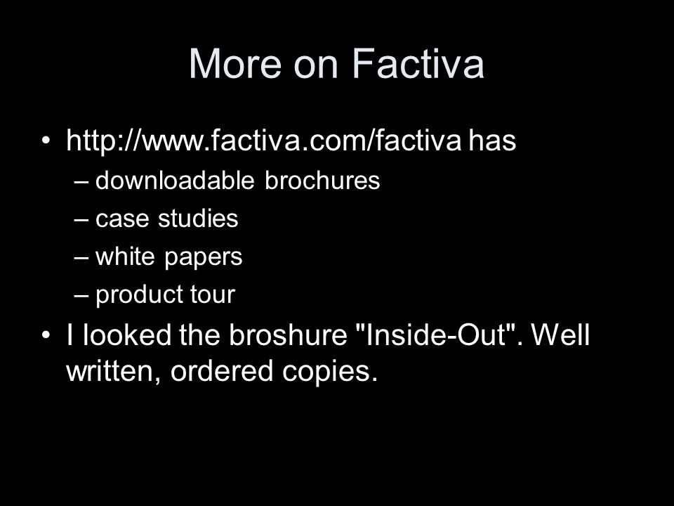 More on Factiva http://www.factiva.com/factiva has –downloadable brochures –case studies –white papers –product tour I looked the broshure Inside-Out .