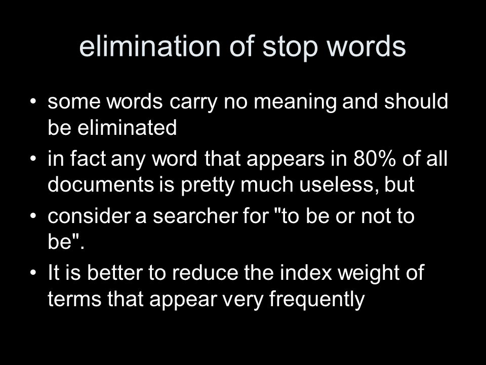 elimination of stop words some words carry no meaning and should be eliminated in fact any word that appears in 80% of all documents is pretty much useless, but consider a searcher for to be or not to be .