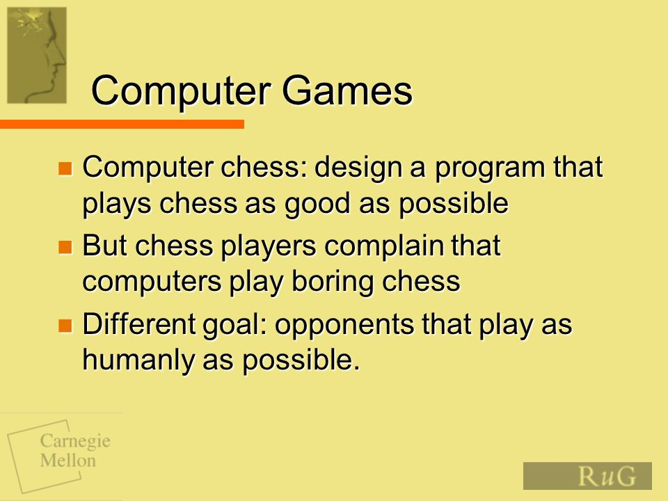 Computer Games Computer chess: design a program that plays chess as good as possible Computer chess: design a program that plays chess as good as possible But chess players complain that computers play boring chess But chess players complain that computers play boring chess Different goal: opponents that play as humanly as possible.