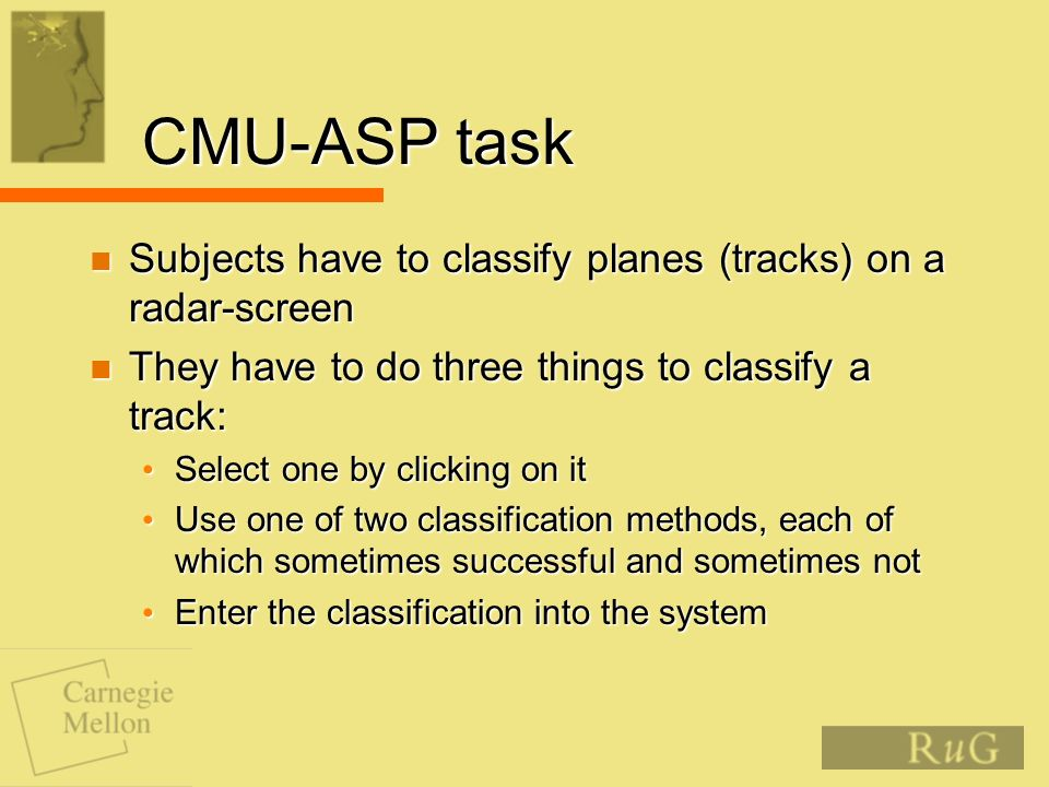 CMU-ASP task Subjects have to classify planes (tracks) on a radar-screen Subjects have to classify planes (tracks) on a radar-screen They have to do three things to classify a track: They have to do three things to classify a track: Select one by clicking on it Select one by clicking on it Use one of two classification methods, each of which sometimes successful and sometimes not Use one of two classification methods, each of which sometimes successful and sometimes not Enter the classification into the system Enter the classification into the system