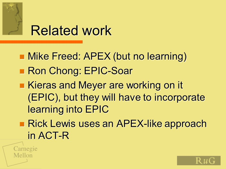 Related work Mike Freed: APEX (but no learning) Mike Freed: APEX (but no learning) Ron Chong: EPIC-Soar Ron Chong: EPIC-Soar Kieras and Meyer are working on it (EPIC), but they will have to incorporate learning into EPIC Kieras and Meyer are working on it (EPIC), but they will have to incorporate learning into EPIC Rick Lewis uses an APEX-like approach in ACT-R Rick Lewis uses an APEX-like approach in ACT-R