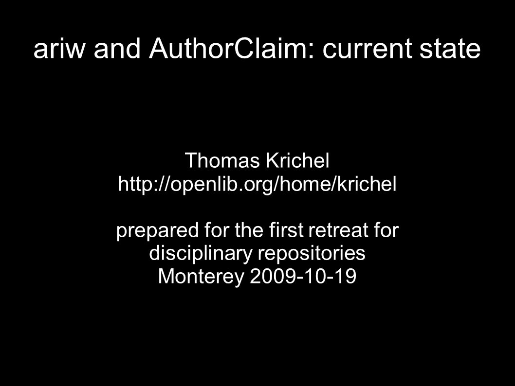 ariw and AuthorClaim: current state Thomas Krichel http://openlib.org/home/krichel prepared for the first retreat for disciplinary repositories Monterey 2009-10-19
