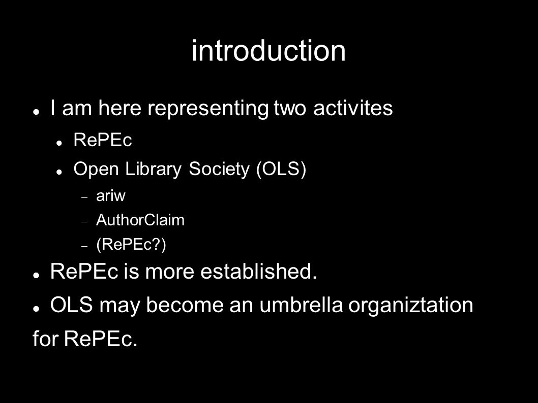 introduction I am here representing two activites RePEc Open Library Society (OLS) ariw AuthorClaim (RePEc ) RePEc is more established.