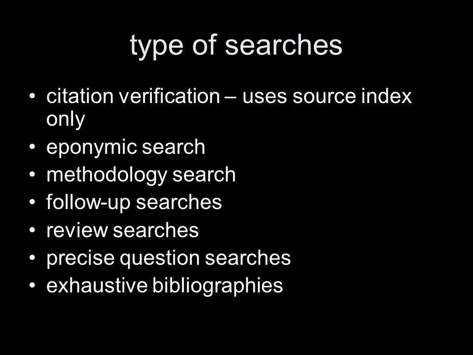 type of searches citation verification – uses source index only eponymic search methodology search follow-up searches review searches precise question searches exhaustive bibliographies