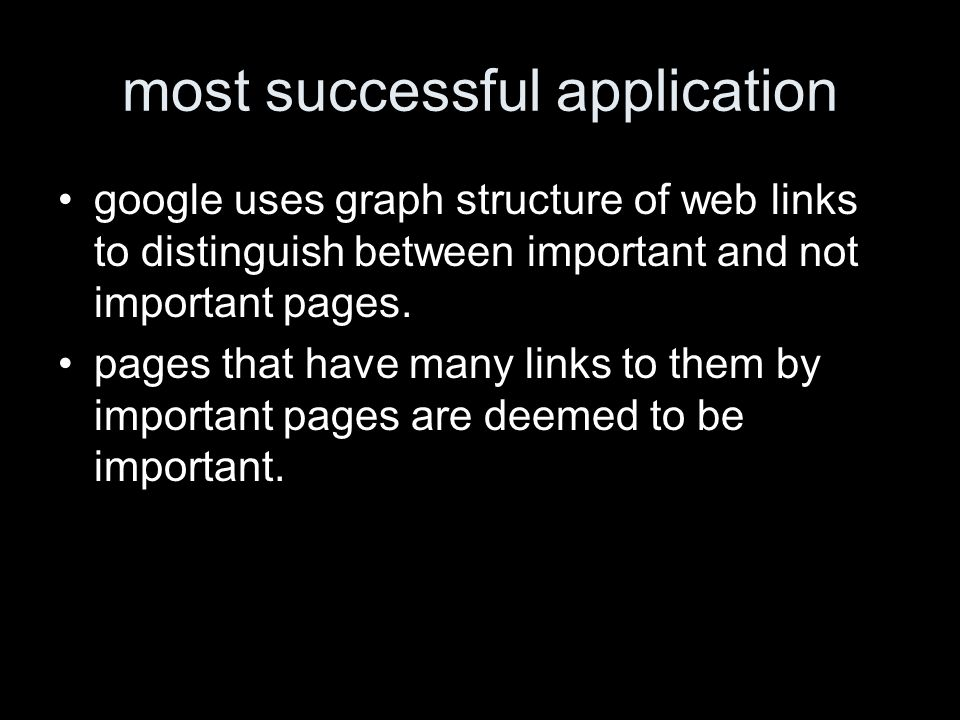 most successful application google uses graph structure of web links to distinguish between important and not important pages.