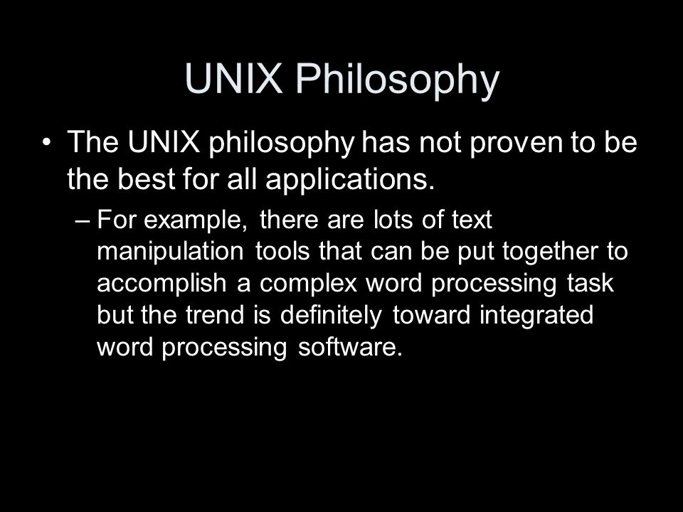 UNIX Philosophy The UNIX philosophy has not proven to be the best for all applications.