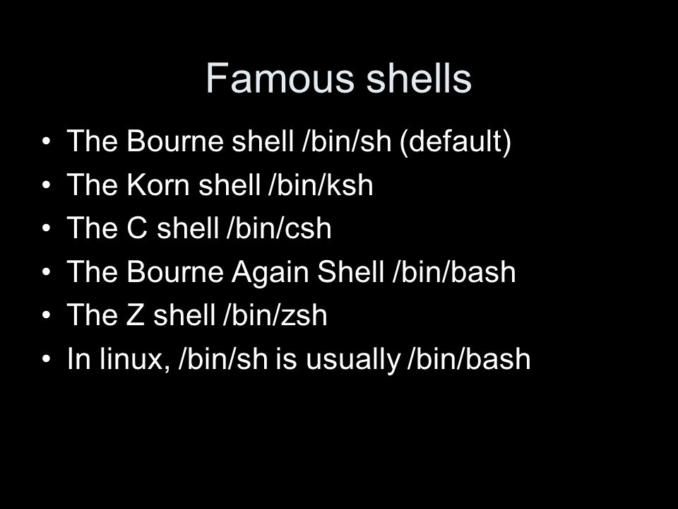 Famous shells The Bourne shell /bin/sh (default) The Korn shell /bin/ksh The C shell /bin/csh The Bourne Again Shell /bin/bash The Z shell /bin/zsh In linux, /bin/sh is usually /bin/bash