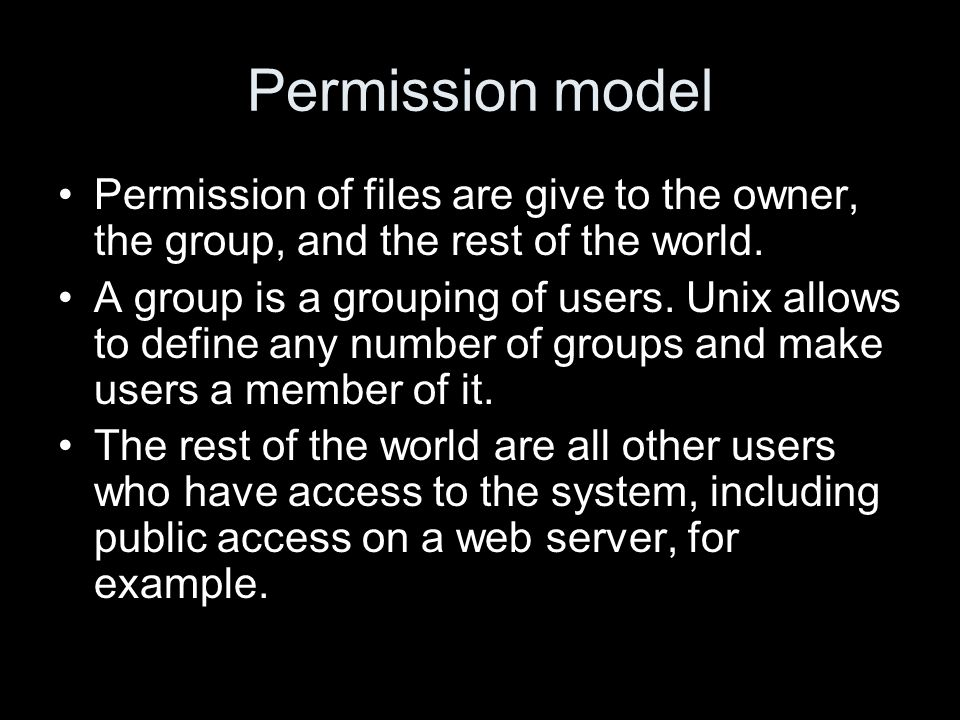 Permission model Permission of files are give to the owner, the group, and the rest of the world.