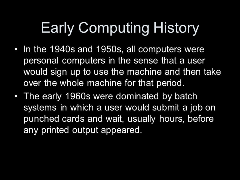 Early Computing History In the 1940s and 1950s, all computers were personal computers in the sense that a user would sign up to use the machine and then take over the whole machine for that period.