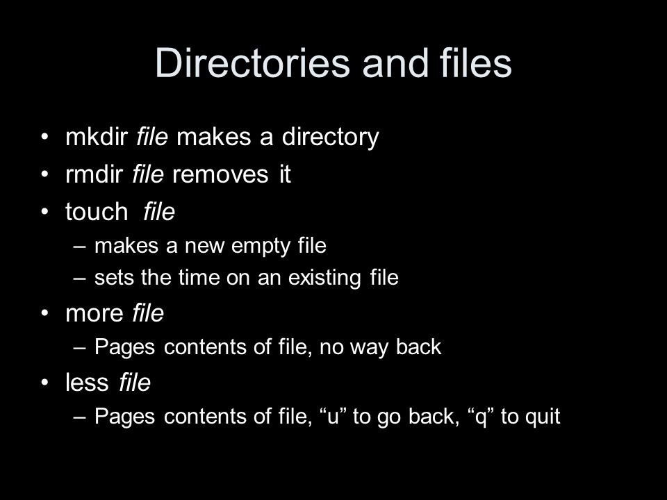 Directories and files mkdir file makes a directory rmdir file removes it touch file –makes a new empty file –sets the time on an existing file more file –Pages contents of file, no way back less file –Pages contents of file, u to go back, q to quit