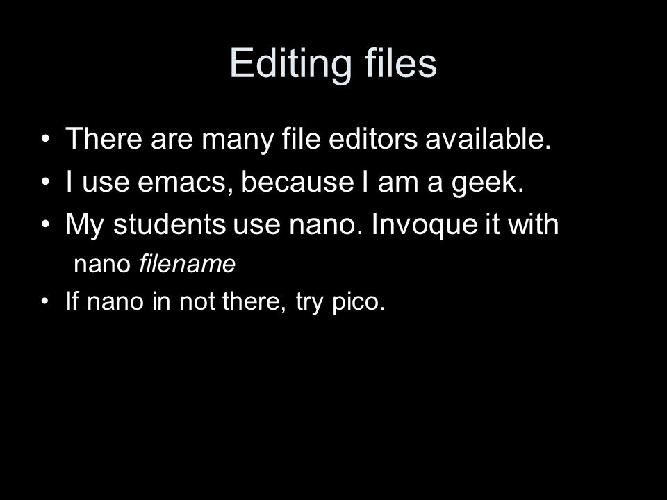 Editing files There are many file editors available.