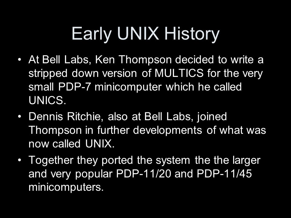 Early UNIX History At Bell Labs, Ken Thompson decided to write a stripped down version of MULTICS for the very small PDP-7 minicomputer which he called UNICS.