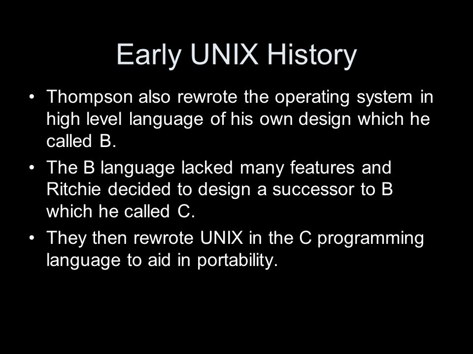 Early UNIX History Thompson also rewrote the operating system in high level language of his own design which he called B.