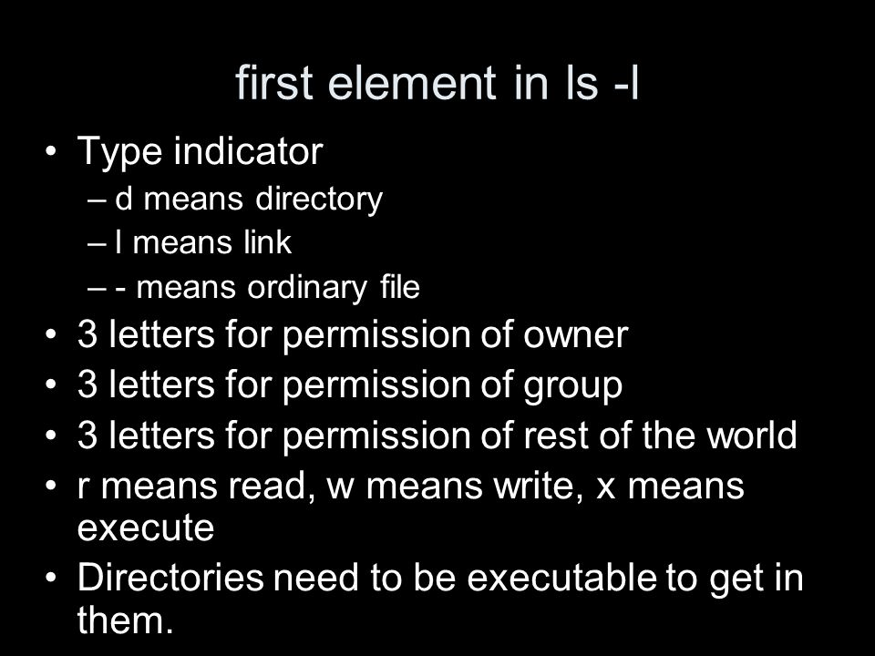 first element in ls -l Type indicator –d means directory –l means link –- means ordinary file 3 letters for permission of owner 3 letters for permission of group 3 letters for permission of rest of the world r means read, w means write, x means execute Directories need to be executable to get in them.